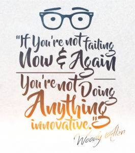 If you're not failing now and again, you're not doing anything innovative